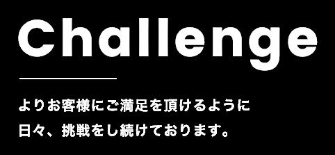 Challengeよりお客様にご満足を頂けるように日々、挑戦をし続けております。